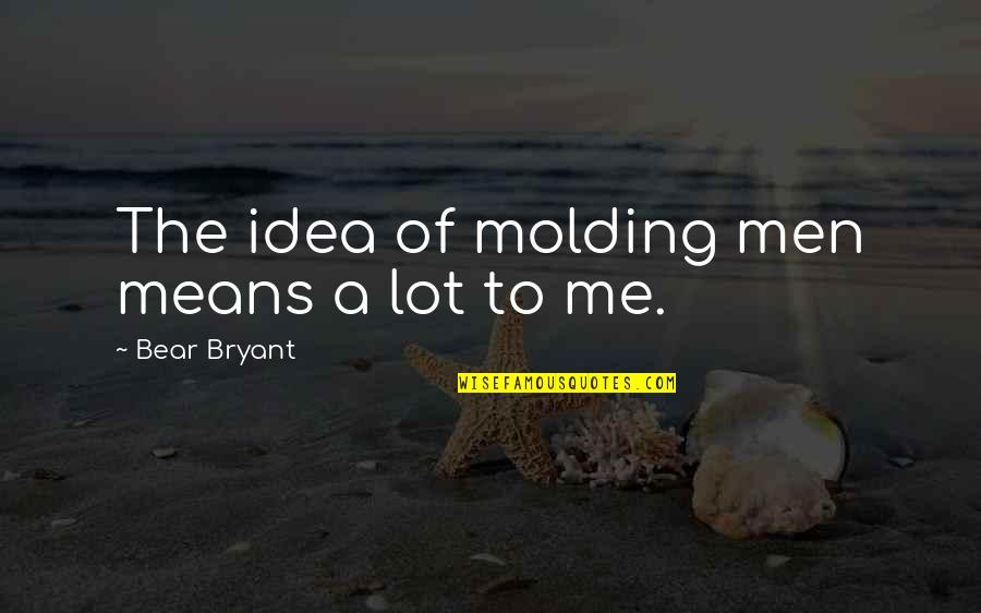 Molding Quotes By Bear Bryant: The idea of molding men means a lot