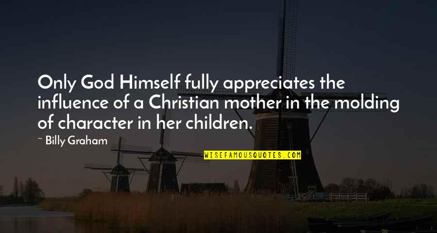 Molding Quotes By Billy Graham: Only God Himself fully appreciates the influence of