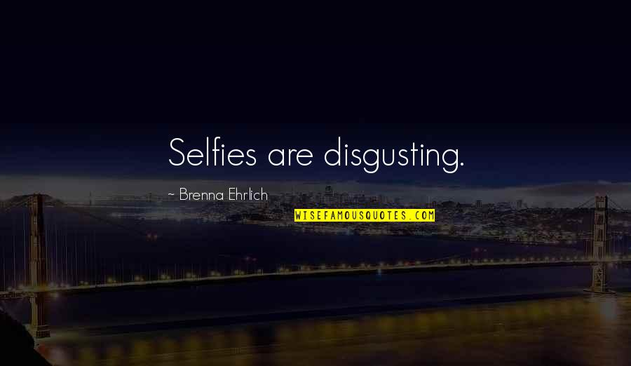Moldy Quotes By Brenna Ehrlich: Selfies are disgusting.
