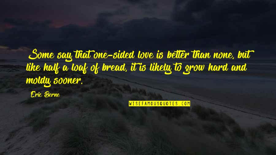 Moldy Quotes By Eric Berne: Some say that one-sided love is better than