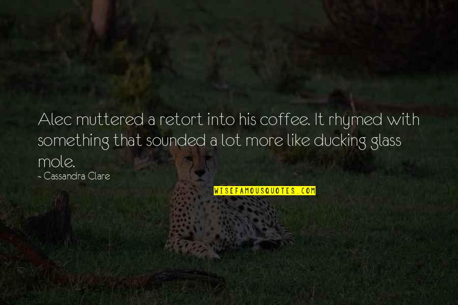 Mole Quotes By Cassandra Clare: Alec muttered a retort into his coffee. It