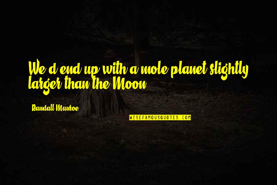 Mole Quotes By Randall Munroe: We'd end up with a mole planet slightly