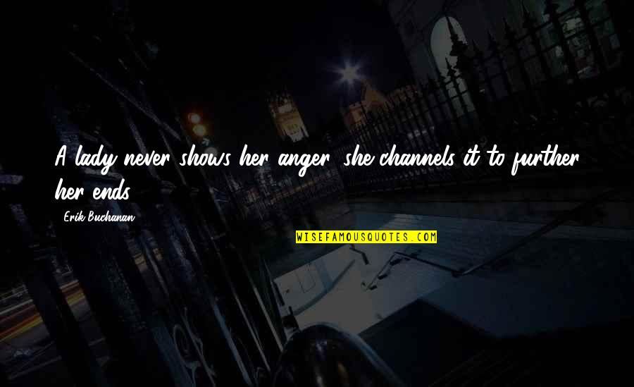 Moleskins Quotes By Erik Buchanan: A lady never shows her anger, she channels