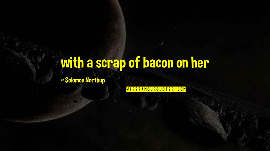 Moleskins Quotes By Solomon Northup: with a scrap of bacon on her
