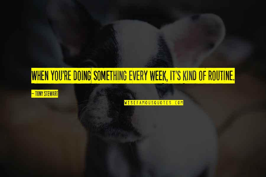 Moleskins Quotes By Tony Stewart: When you're doing something every week, it's kind