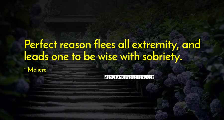 Moliere quotes: Perfect reason flees all extremity, and leads one to be wise with sobriety.