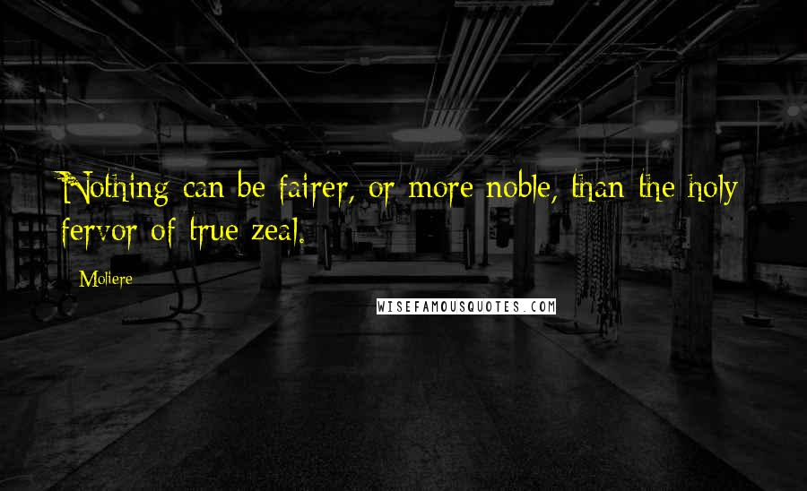 Moliere quotes: Nothing can be fairer, or more noble, than the holy fervor of true zeal.