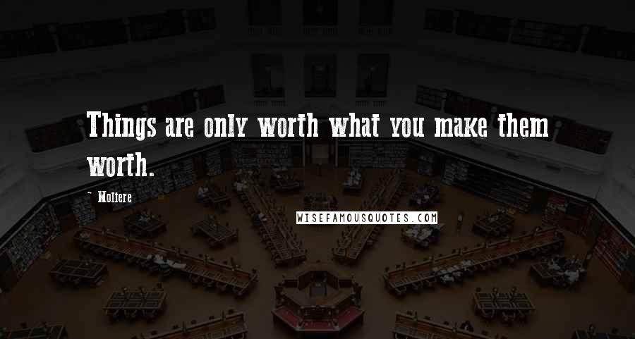Moliere quotes: Things are only worth what you make them worth.