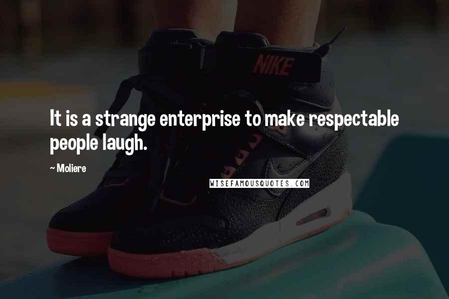 Moliere quotes: It is a strange enterprise to make respectable people laugh.
