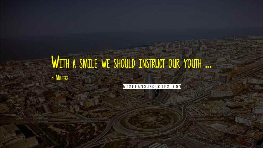 Moliere quotes: With a smile we should instruct our youth ...