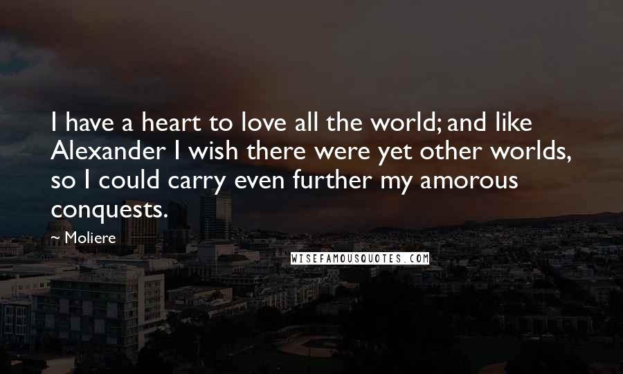 Moliere quotes: I have a heart to love all the world; and like Alexander I wish there were yet other worlds, so I could carry even further my amorous conquests.