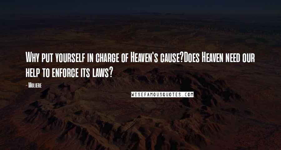 Moliere quotes: Why put yourself in charge of Heaven's cause?Does Heaven need our help to enforce its laws?