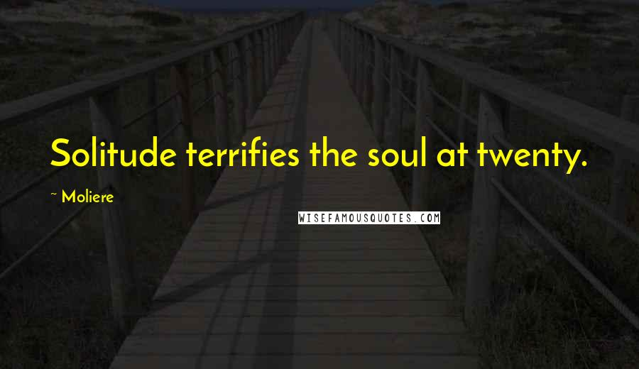 Moliere quotes: Solitude terrifies the soul at twenty.