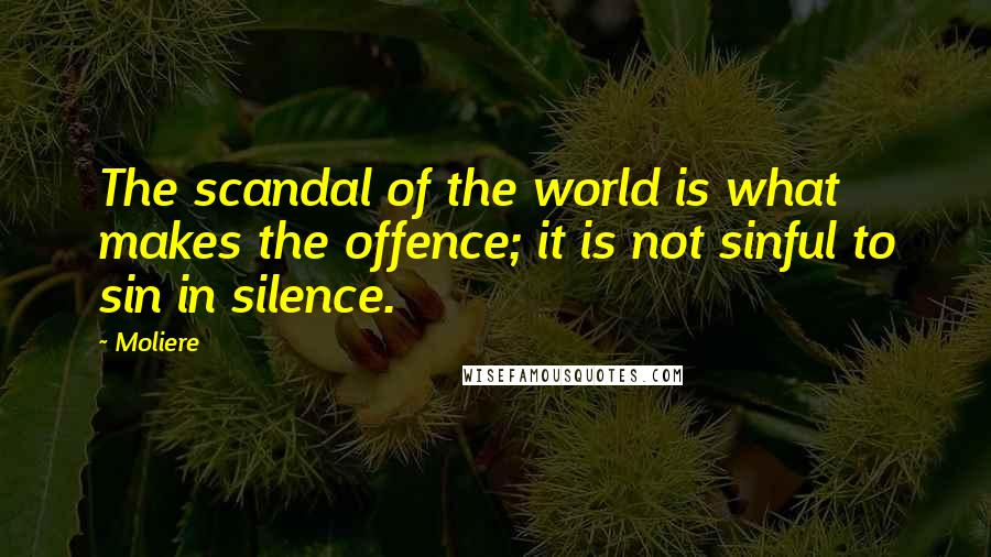 Moliere quotes: The scandal of the world is what makes the offence; it is not sinful to sin in silence.