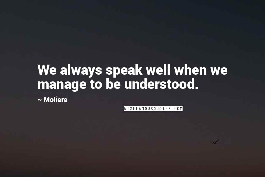 Moliere quotes: We always speak well when we manage to be understood.
