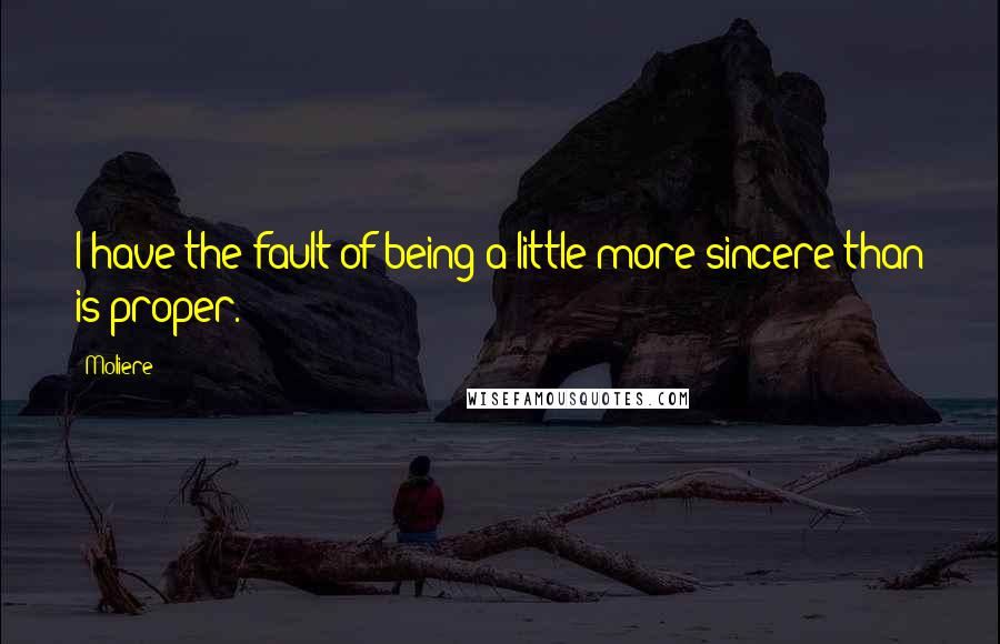 Moliere quotes: I have the fault of being a little more sincere than is proper.