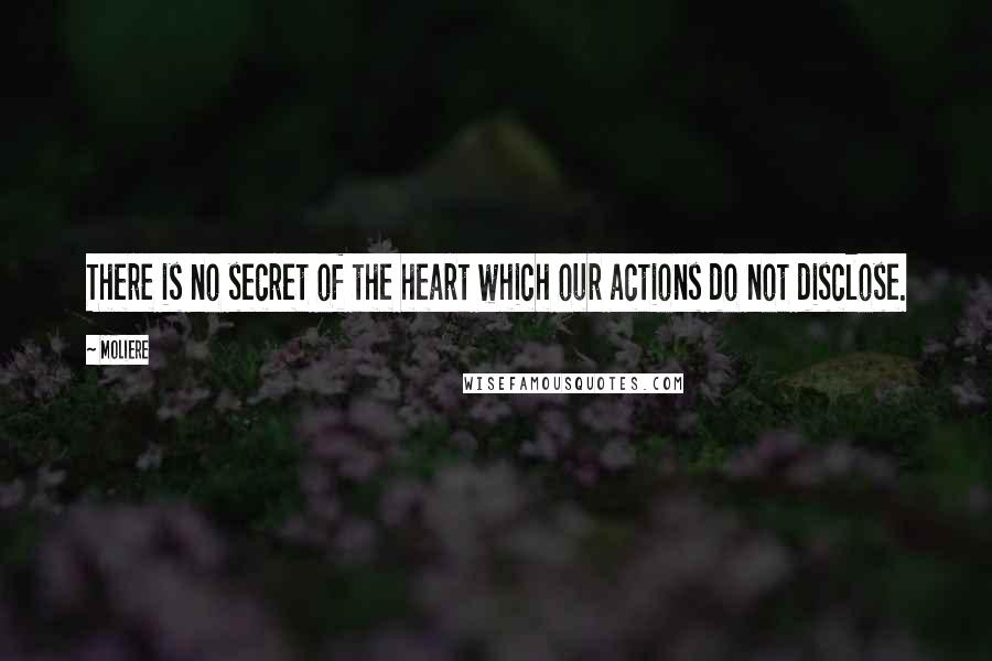 Moliere quotes: There is no secret of the heart which our actions do not disclose.