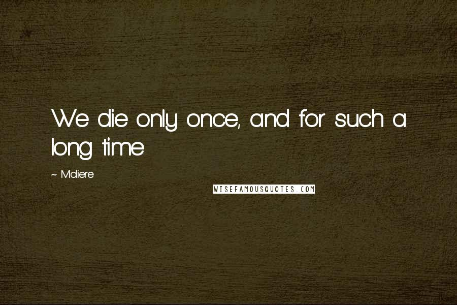 Moliere quotes: We die only once, and for such a long time.