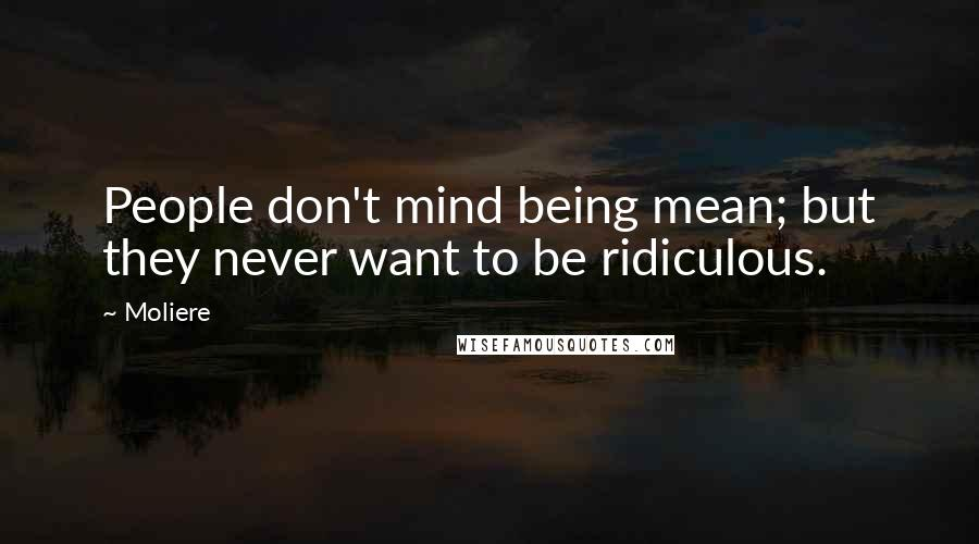 Moliere quotes: People don't mind being mean; but they never want to be ridiculous.