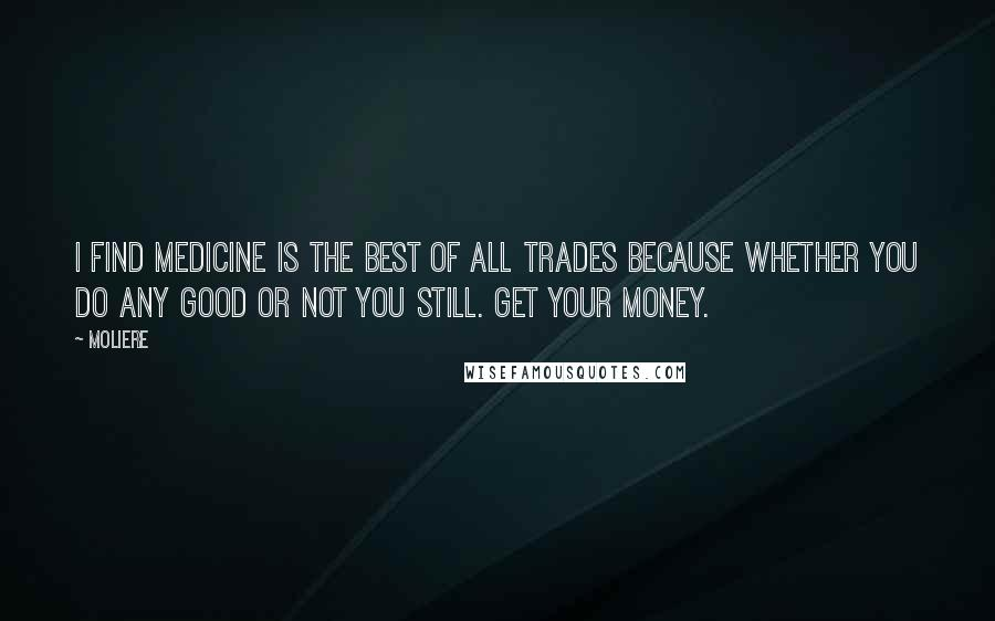 Moliere quotes: I find medicine is the best of all trades because whether you do any good or not you still. Get your money.