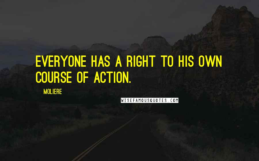 Moliere quotes: Everyone has a right to his own course of action.