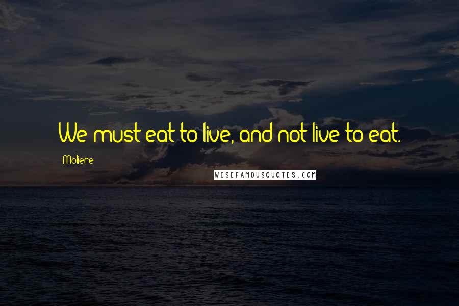 Moliere quotes: We must eat to live, and not live to eat.