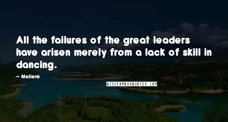 Moliere quotes: All the failures of the great leaders have arisen merely from a lack of skill in dancing.