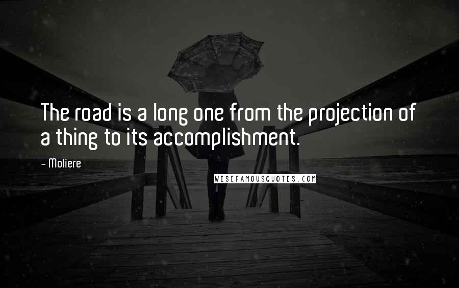Moliere quotes: The road is a long one from the projection of a thing to its accomplishment.