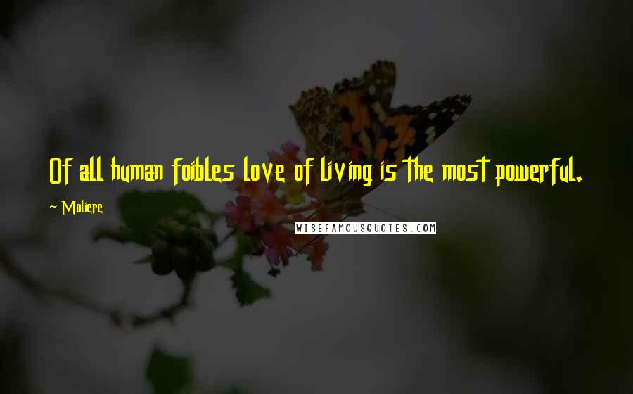 Moliere quotes: Of all human foibles love of living is the most powerful.