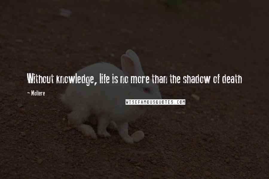 Moliere quotes: Without knowledge, life is no more than the shadow of death