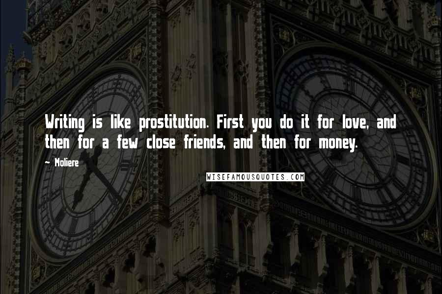 Moliere quotes: Writing is like prostitution. First you do it for love, and then for a few close friends, and then for money.