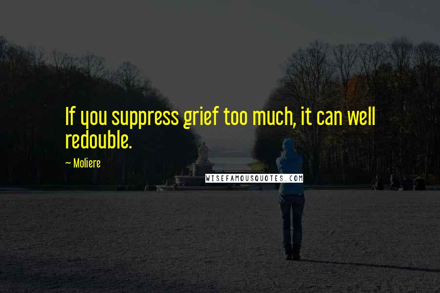 Moliere quotes: If you suppress grief too much, it can well redouble.