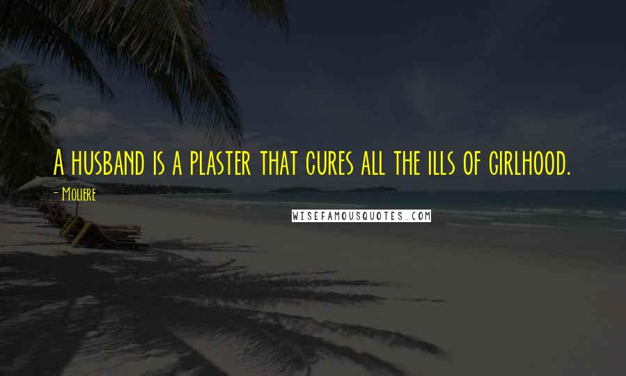 Moliere quotes: A husband is a plaster that cures all the ills of girlhood.