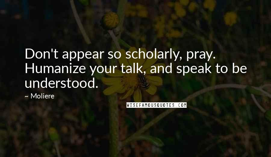 Moliere quotes: Don't appear so scholarly, pray. Humanize your talk, and speak to be understood.