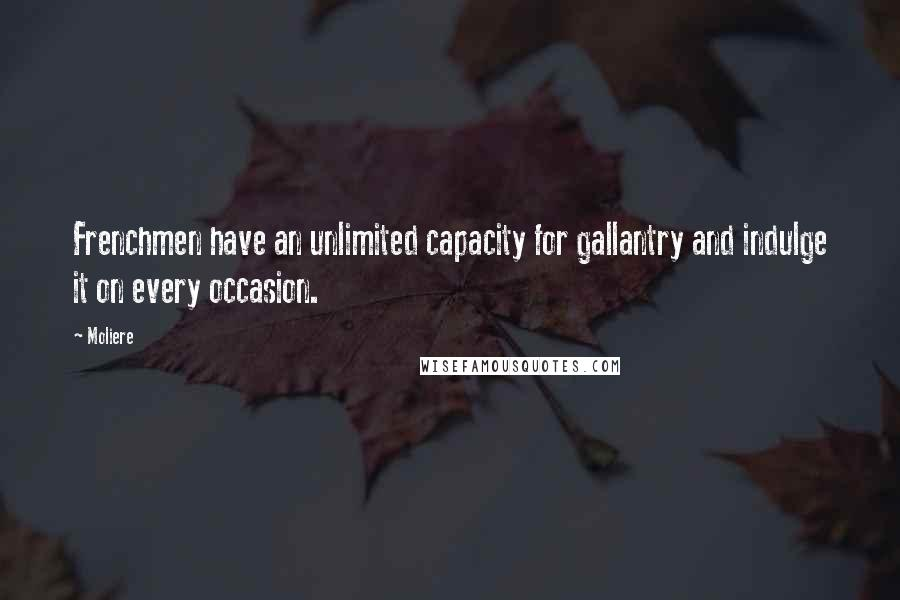 Moliere quotes: Frenchmen have an unlimited capacity for gallantry and indulge it on every occasion.