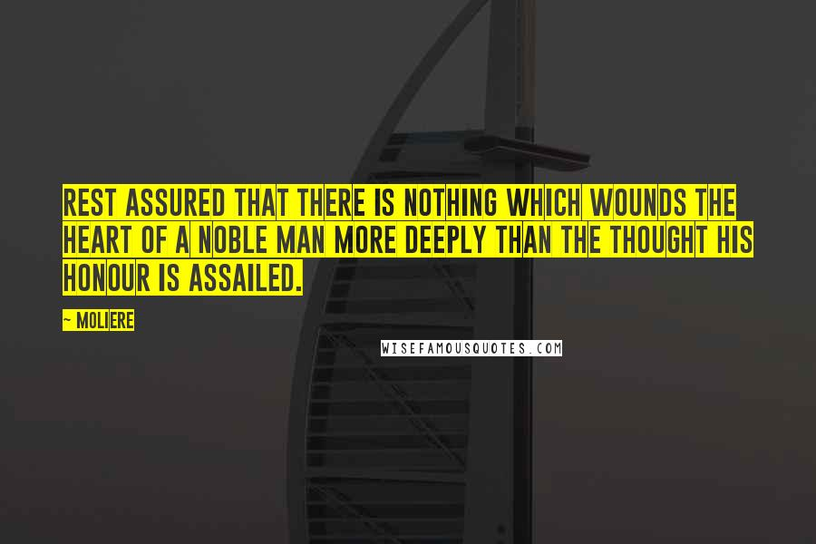 Moliere quotes: Rest assured that there is nothing which wounds the heart of a noble man more deeply than the thought his honour is assailed.