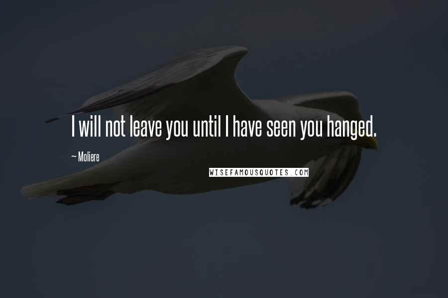 Moliere quotes: I will not leave you until I have seen you hanged.
