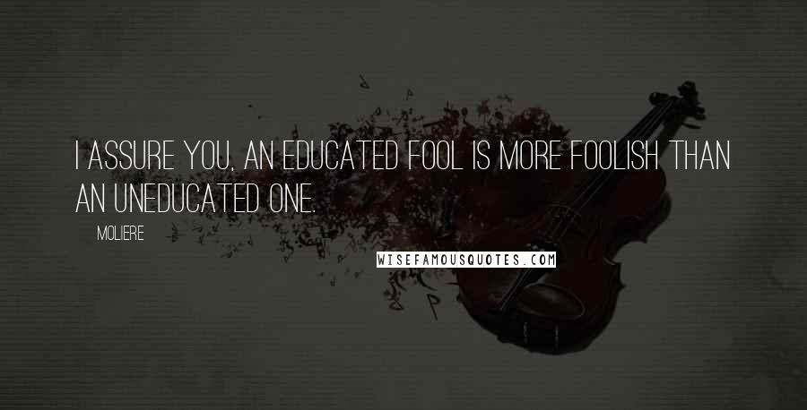 Moliere quotes: I assure you, an educated fool is more foolish than an uneducated one.