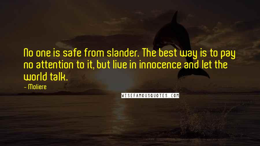 Moliere quotes: No one is safe from slander. The best way is to pay no attention to it, but live in innocence and let the world talk.