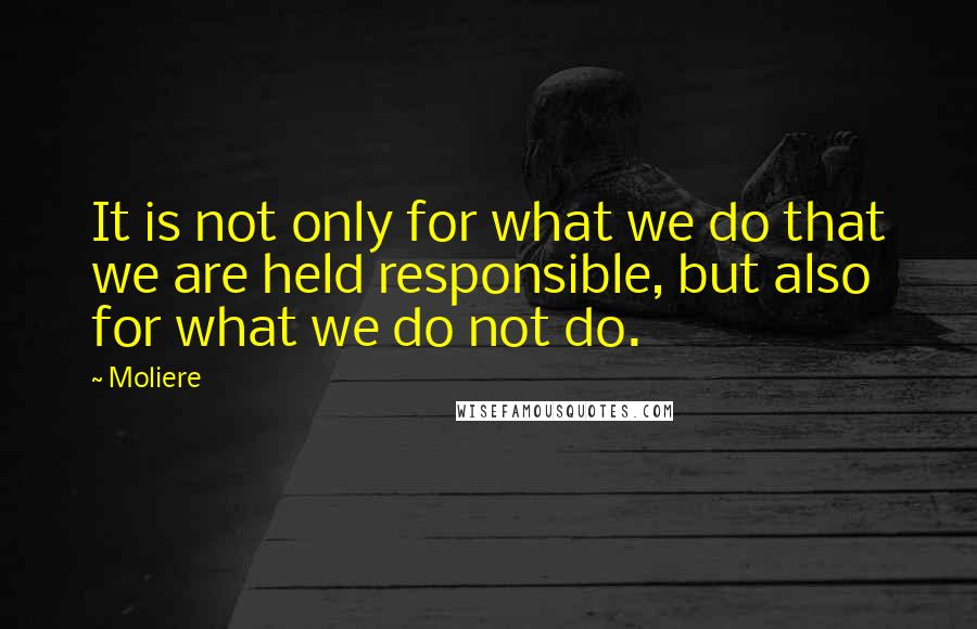 Moliere quotes: It is not only for what we do that we are held responsible, but also for what we do not do.