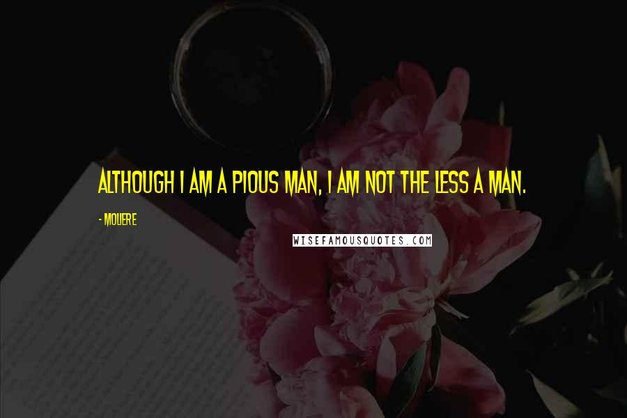 Moliere quotes: Although I am a pious man, I am not the less a man.