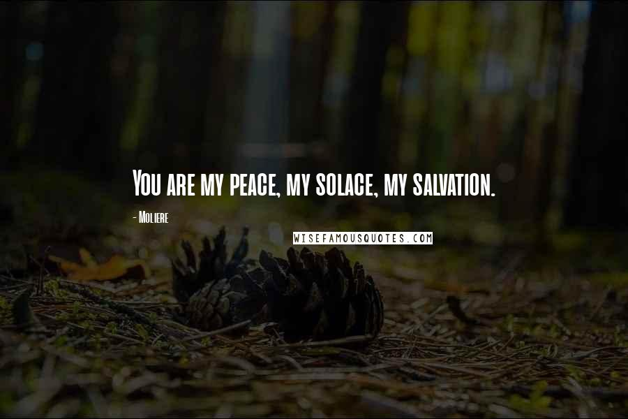Moliere quotes: You are my peace, my solace, my salvation.