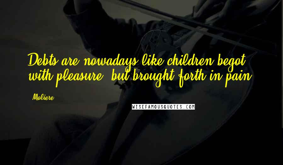 Moliere quotes: Debts are nowadays like children begot with pleasure, but brought forth in pain.