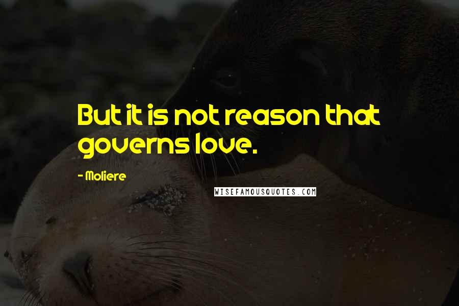 Moliere quotes: But it is not reason that governs love.