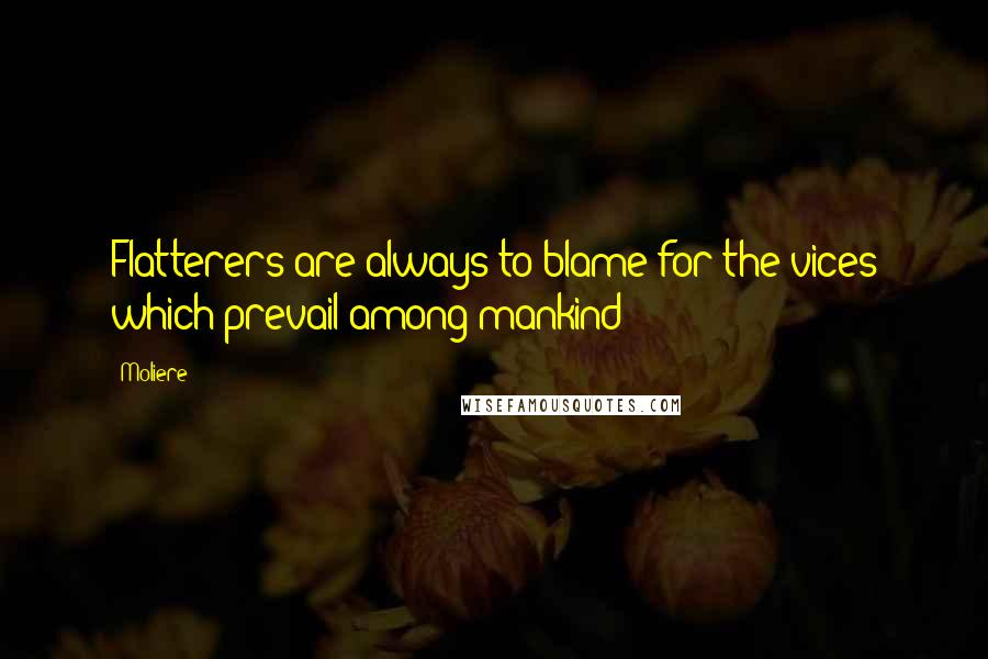 Moliere quotes: Flatterers are always to blame for the vices which prevail among mankind