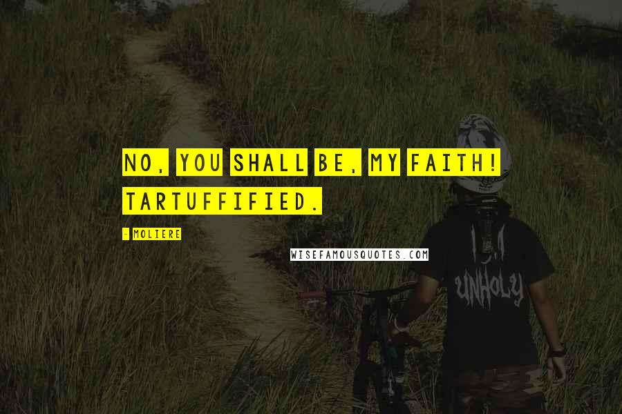 Moliere quotes: No, you shall be, my faith! Tartuffified.