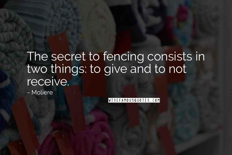 Moliere quotes: The secret to fencing consists in two things: to give and to not receive.