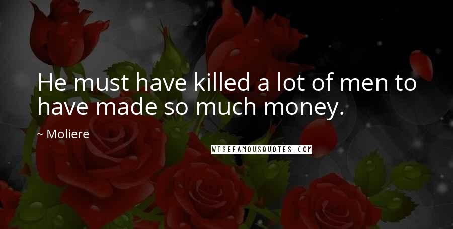 Moliere quotes: He must have killed a lot of men to have made so much money.