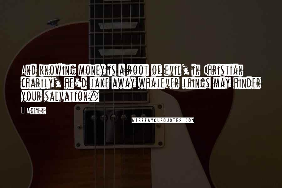Moliere quotes: And knowing money is a root of evil, in Christian charity, he'd take away whatever things may hinder your salvation.