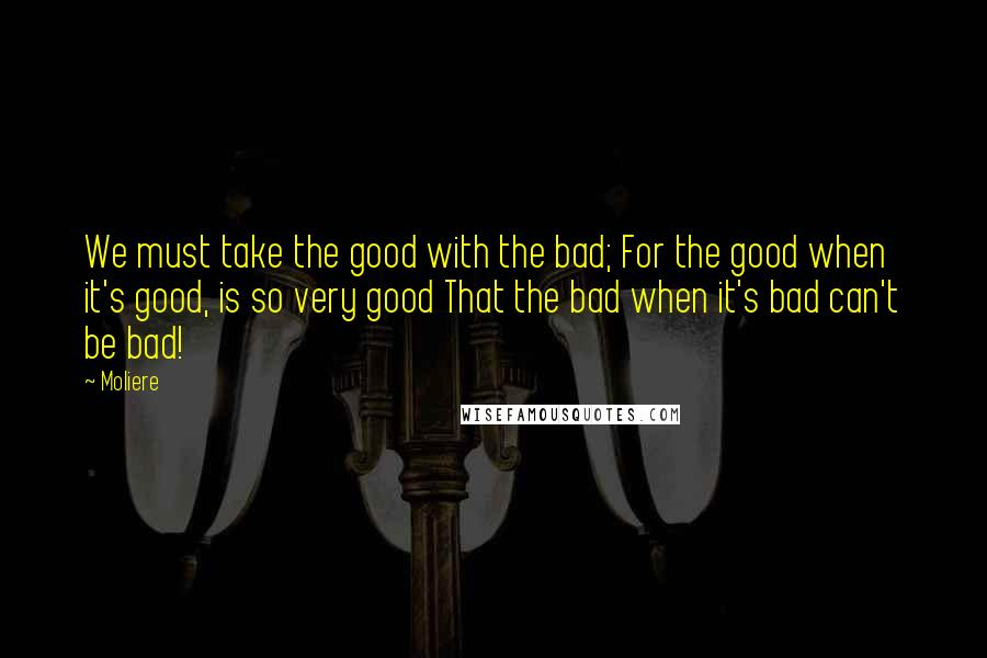 Moliere quotes: We must take the good with the bad; For the good when it's good, is so very good That the bad when it's bad can't be bad!
